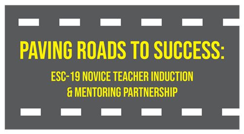 Paving Roads to Success: ESC-19 Novice Teacher Induction & Mentoring Partnership