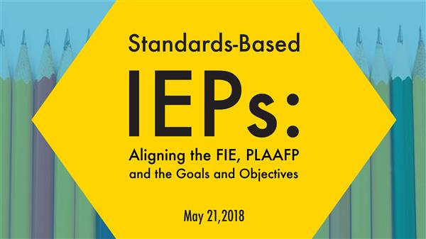 5/23-24/2018- Standards-Based IEPs: Aligning the FIE, PLAAFP, and the Goals and Objectives