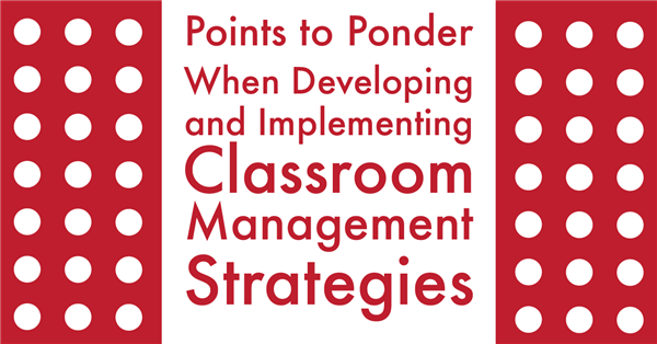 11/27/18 – Points to Ponder When Developing and Implementing Classroom Management Strategies